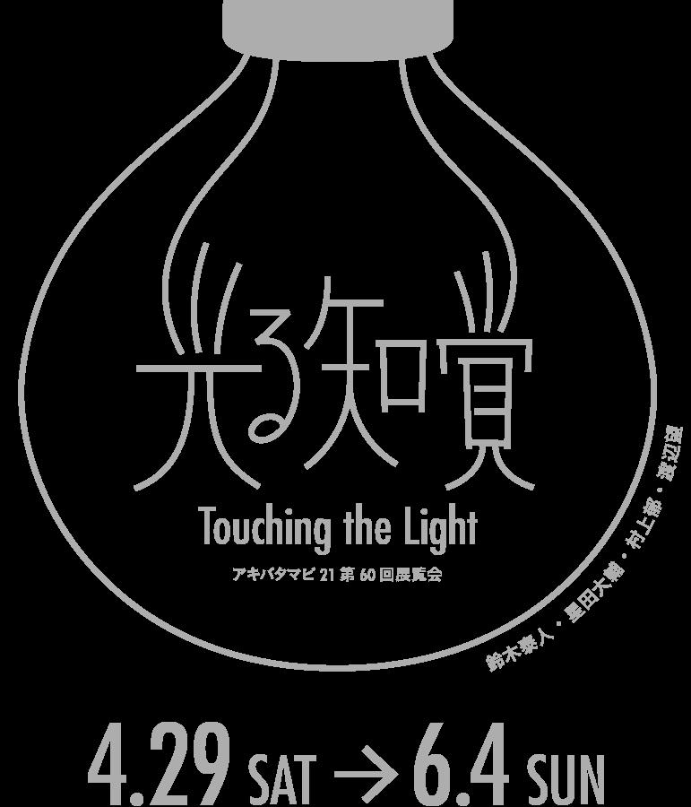光る知覚 Touching the Light アキバタマビ21第60回展覧会 鈴木泰人・星田大輔・村上郁・渡辺望 4.29 SAT → 6.4 SUN